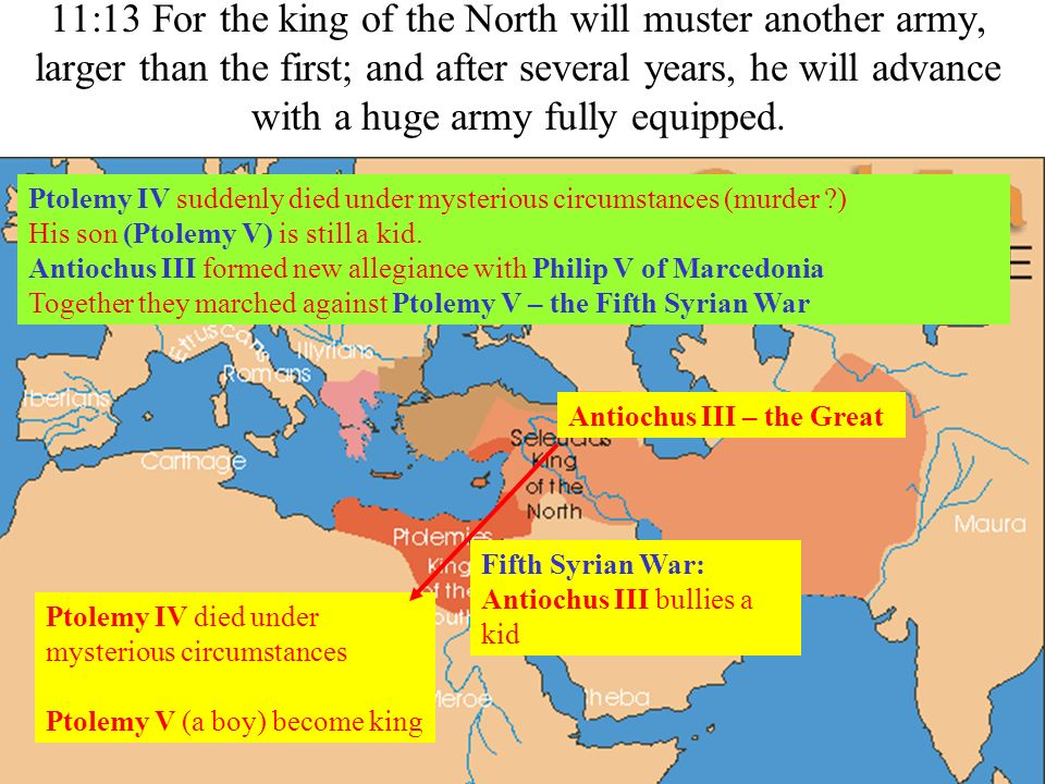 11:13 For the king of the North will muster another army, larger than the first; and after several years, he will advance with a huge army fully equipped.