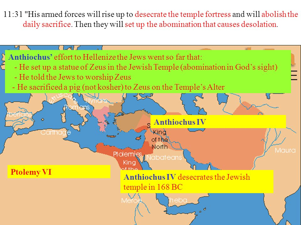 11:31 His armed forces will rise up to desecrate the temple fortress and will abolish the daily sacrifice. Then they will set up the abomination that causes desolation.