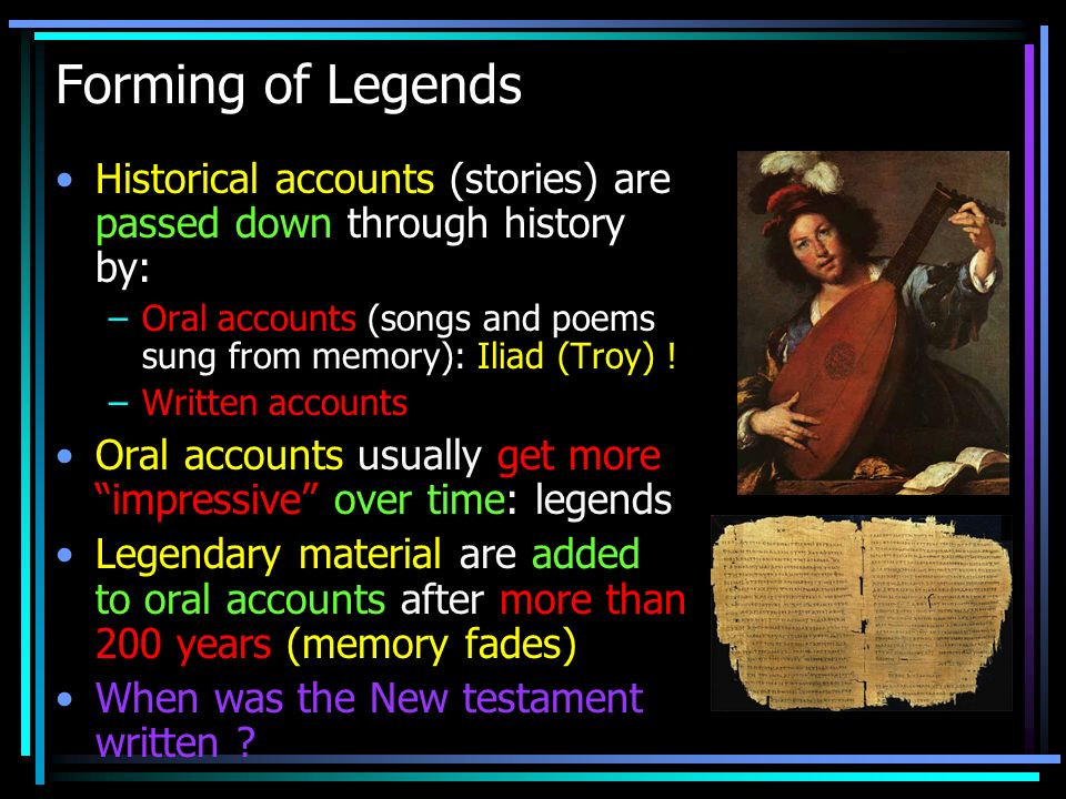 Forming of Legends Historical accounts (stories) are passed down through history by: