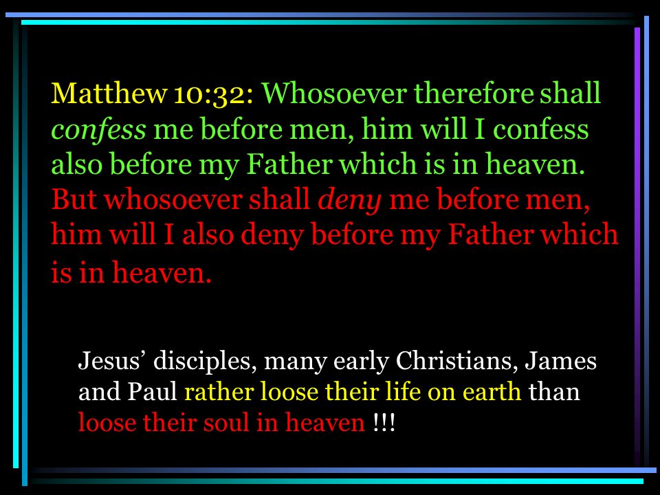 Matthew 10:32: Whosoever therefore shall confess me before men, him will I confess also before my Father which is in heaven. But whosoever shall deny me before men, him will I also deny before my Father which is in heaven.
