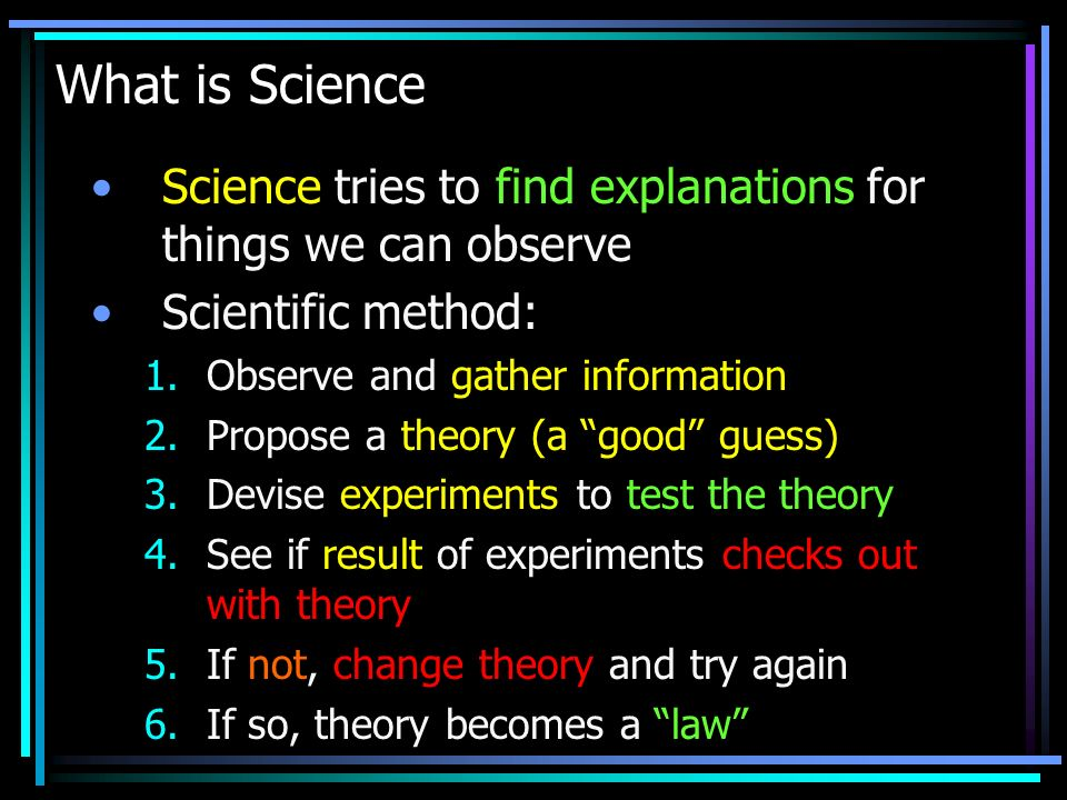 What is Science Science tries to find explanations for things we can observe. Scientific method: Observe and gather information.