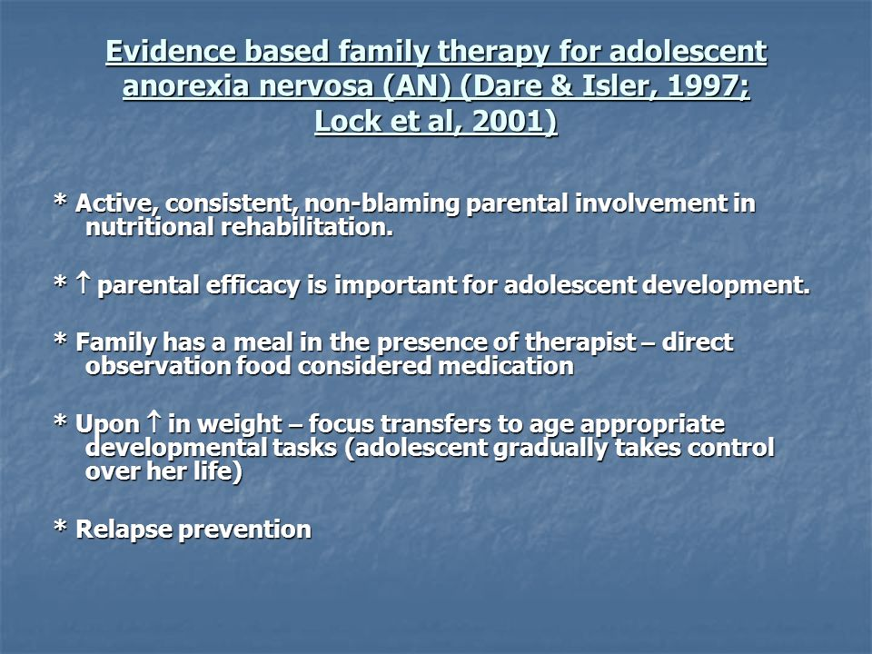 Evidence based family therapy for adolescent anorexia nervosa (AN) (Dare & Isler, 1997; Lock et al, 2001)
