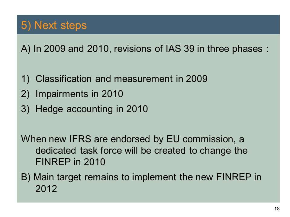5) Next steps A) In 2009 and 2010, revisions of IAS 39 in three phases : Classification and measurement in 2009.