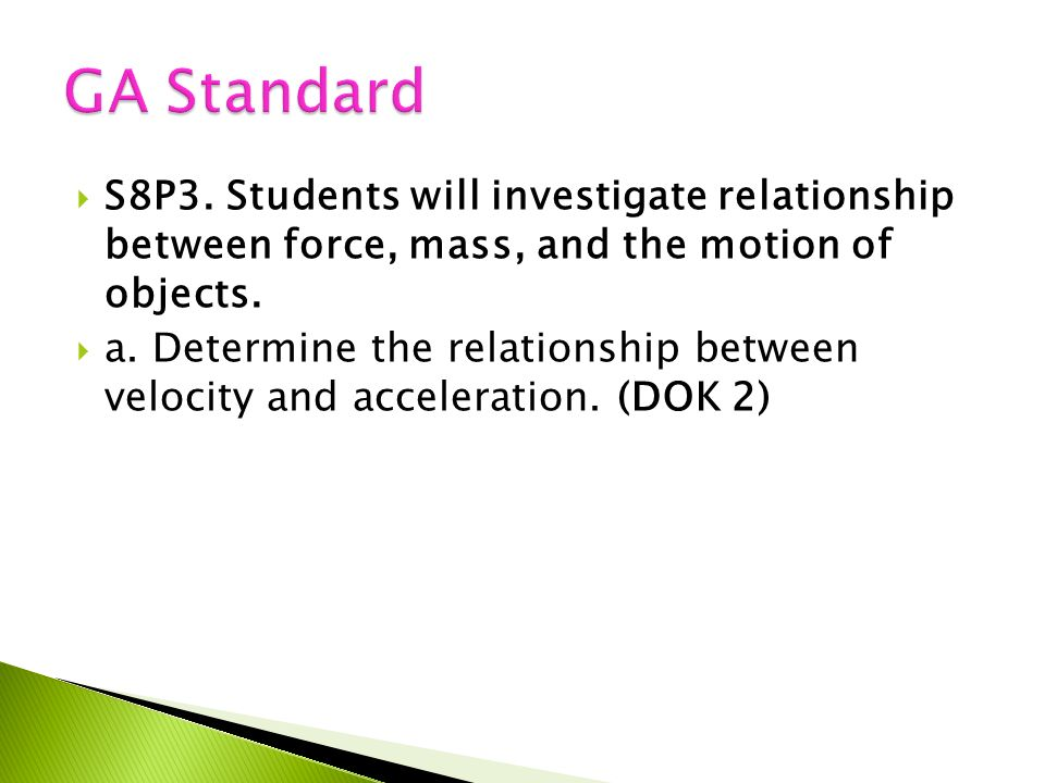 GA Standard S8P3. Students will investigate relationship between force, mass, and the motion of objects.