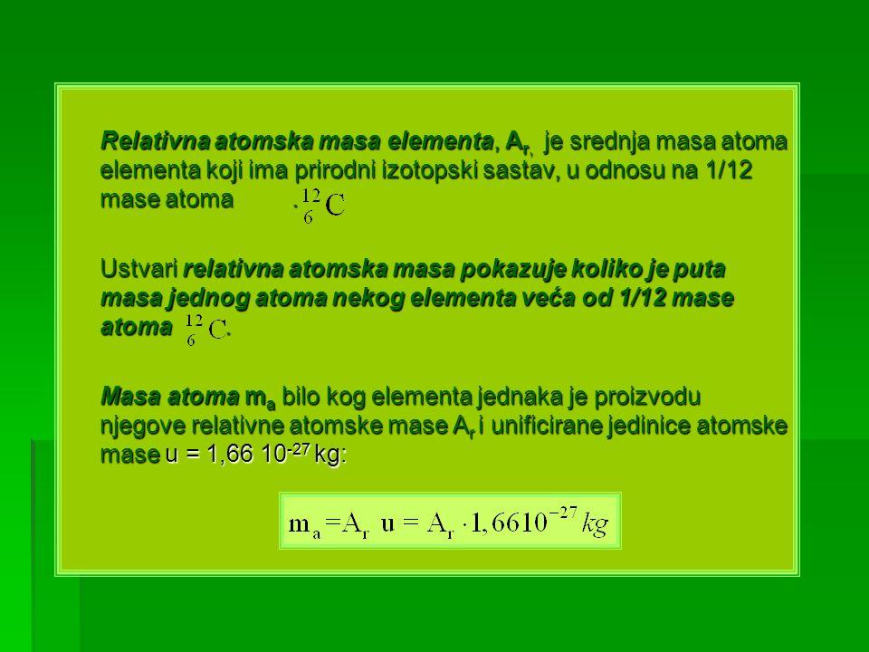 Relativna atomska masa elementa, Ar, je srednja masa atoma elementa koji ima prirodni izotopski sastav, u odnosu na 1/12 mase atoma .