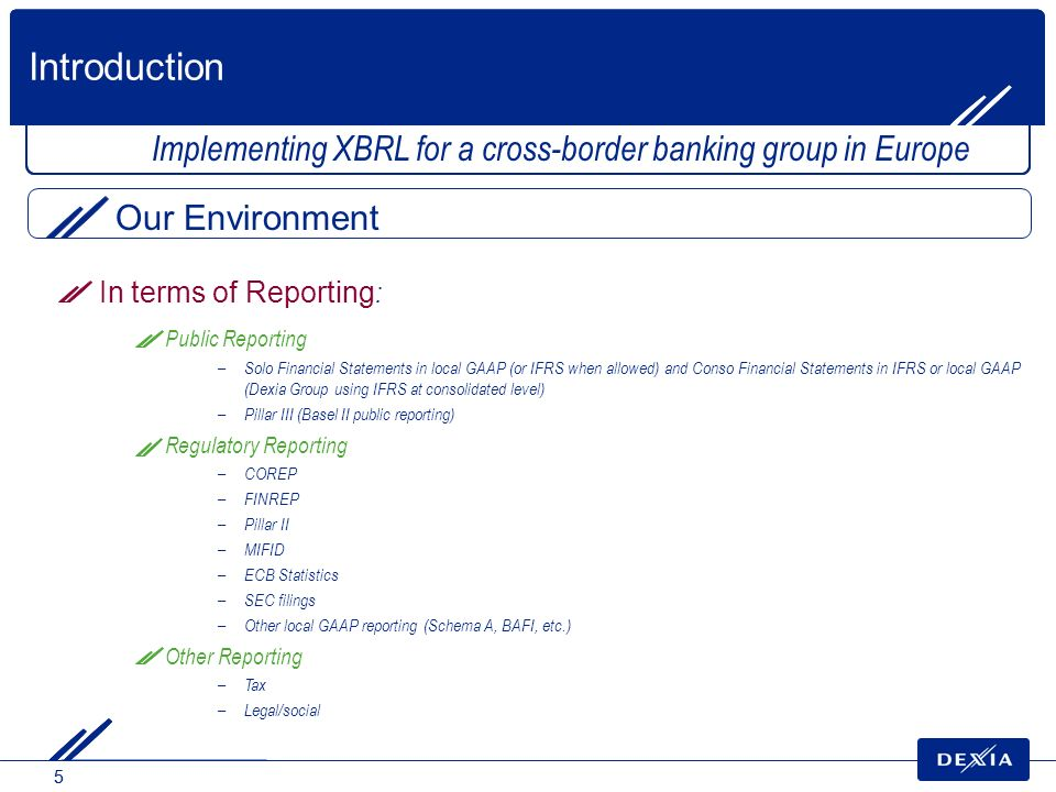Introduction Implementing XBRL for a cross-border banking group in Europe. Our Environment. In terms of Reporting: