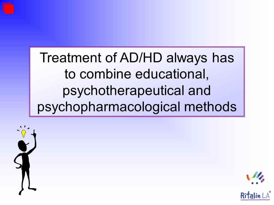 Treatment of AD/HD always has to combine educational, psychotherapeutical and psychopharmacological methods