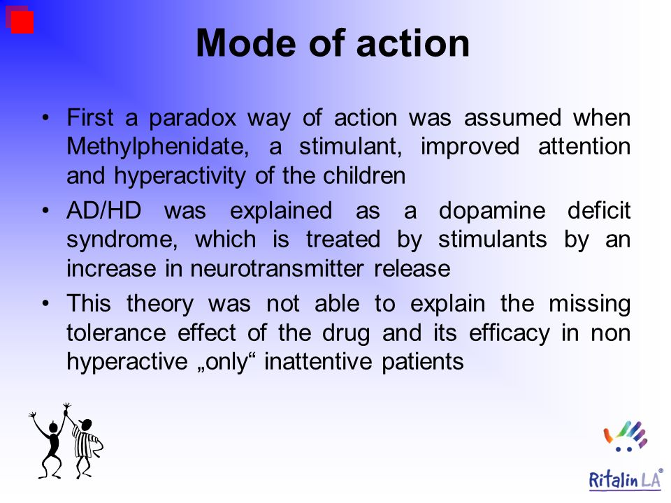 Mode of actionFirst a paradox way of action was assumed when Methylphenidate, a stimulant, improved attention and hyperactivity of the children.