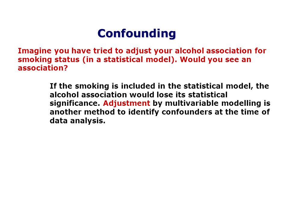 Confounding Imagine you have tried to adjust your alcohol association for smoking status (in a statistical model). Would you see an association