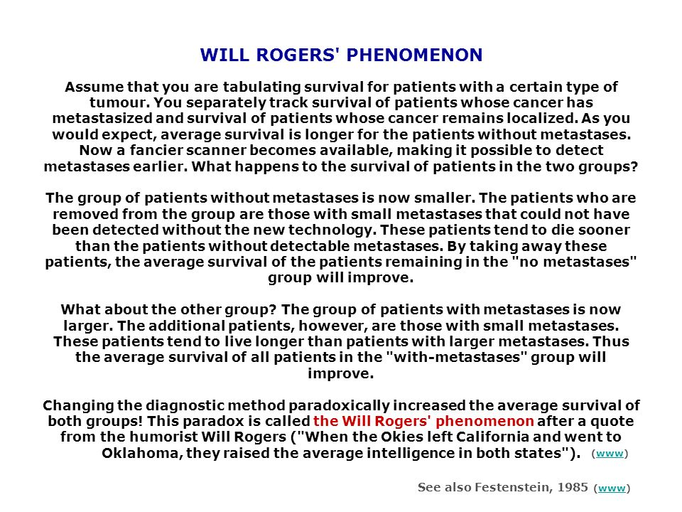 WILL ROGERS PHENOMENON Assume that you are tabulating survival for patients with a certain type of tumour. You separately track survival of patients whose cancer has metastasized and survival of patients whose cancer remains localized. As you would expect, average survival is longer for the patients without metastases. Now a fancier scanner becomes available, making it possible to detect metastases earlier. What happens to the survival of patients in the two groups The group of patients without metastases is now smaller. The patients who are removed from the group are those with small metastases that could not have been detected without the new technology. These patients tend to die sooner than the patients without detectable metastases. By taking away these patients, the average survival of the patients remaining in the no metastases group will improve. What about the other group The group of patients with metastases is now larger. The additional patients, however, are those with small metastases. These patients tend to live longer than patients with larger metastases. Thus the average survival of all patients in the with-metastases group will improve. Changing the diagnostic method paradoxically increased the average survival of both groups! This paradox is called the Will Rogers phenomenon after a quote from the humorist Will Rogers ( When the Okies left California and went to Oklahoma, they raised the average intelligence in both states ).