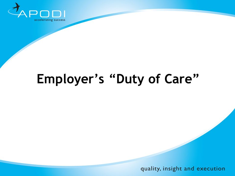 employer's duty of care Employers' duty of care employers have a legal duty of care to their employees in essence this means that they should take all steps which are reasonably possible to ensure their health.