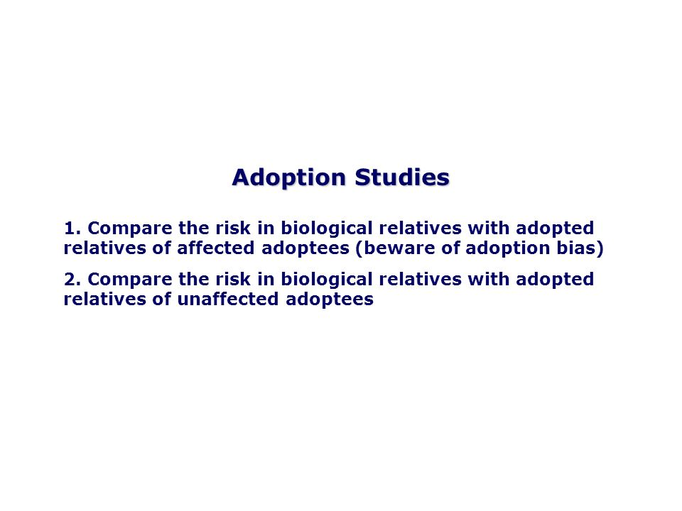 Adoption Studies1. Compare the risk in biological relatives with adopted relatives of affected adoptees (beware of adoption bias)