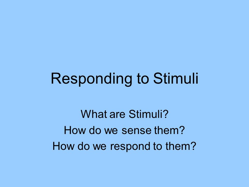 What are Stimuli How do we sense them How do we respond to them