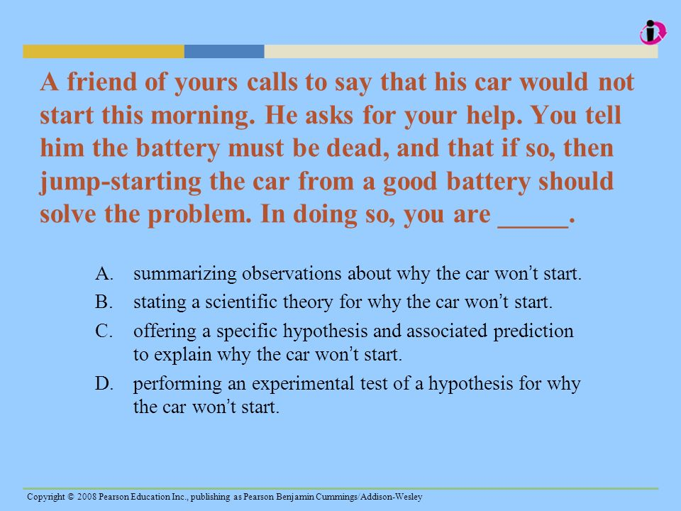A friend of yours calls to say that his car would not start this morning. He asks for your help. You tell him the battery must be dead, and that if so, then jump-starting the car from a good battery should solve the problem. In doing so, you are _____.