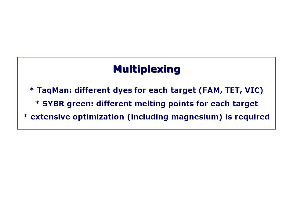 Multiplexing * TaqMan: different dyes for each target (FAM, TET, VIC)