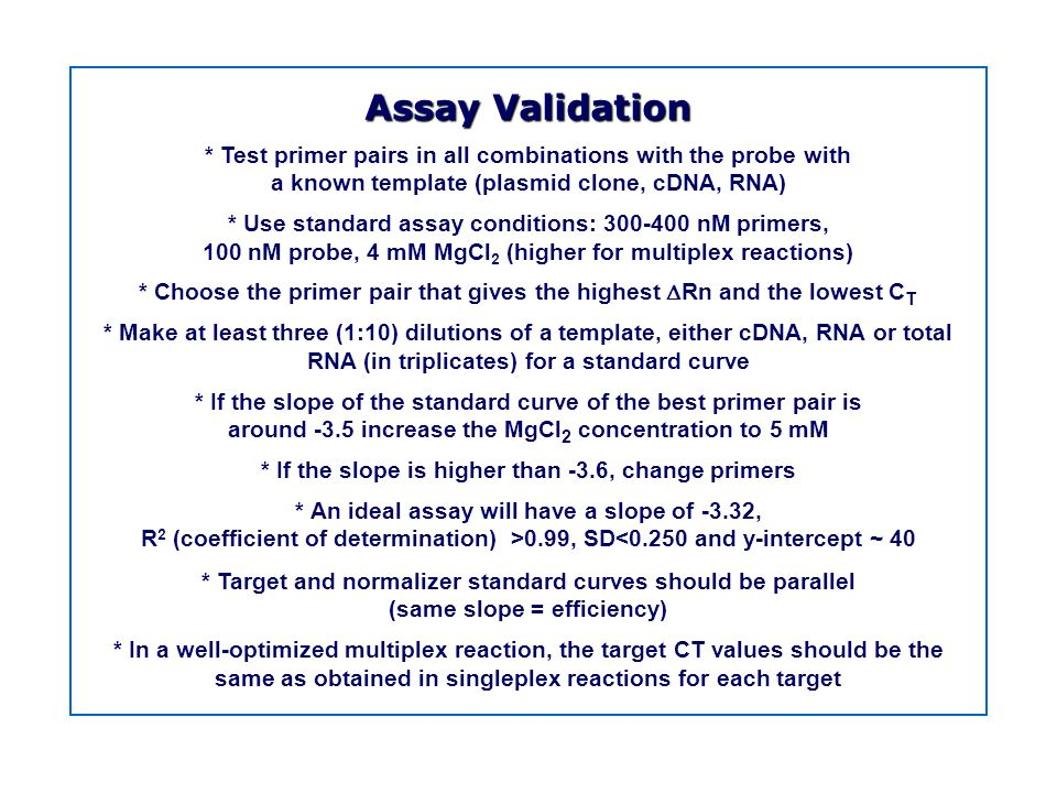 Assay Validation * Test primer pairs in all combinations with the probe with. a known template (plasmid clone, cDNA, RNA)