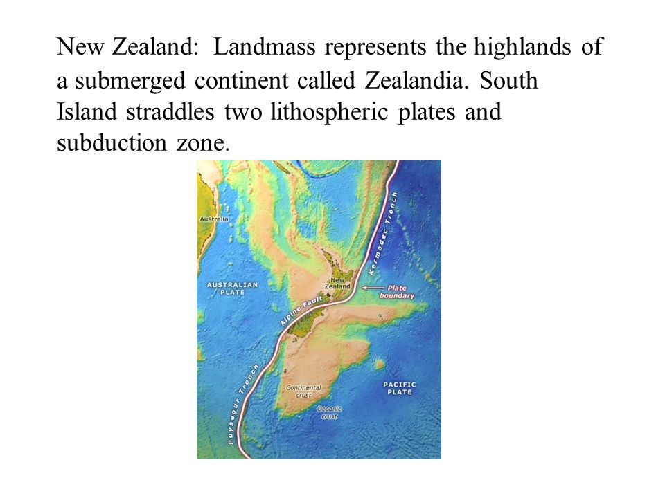 New Zealand: Landmass represents the highlands of a submerged continent called Zealandia.