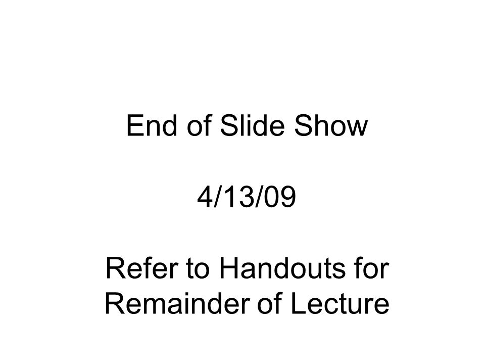 End of Slide Show 4/13/09 Refer to Handouts for Remainder of Lecture