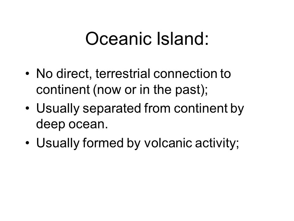 Oceanic Island: No direct, terrestrial connection to continent (now or in the past); Usually separated from continent by deep ocean.