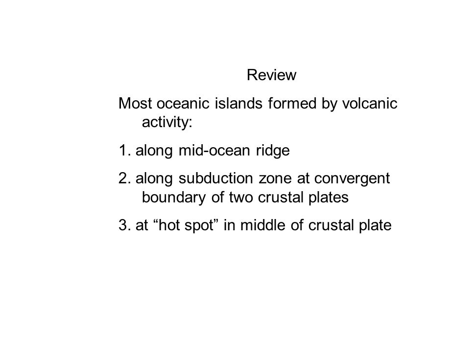Review Most oceanic islands formed by volcanic activity: 1. along mid-ocean ridge.