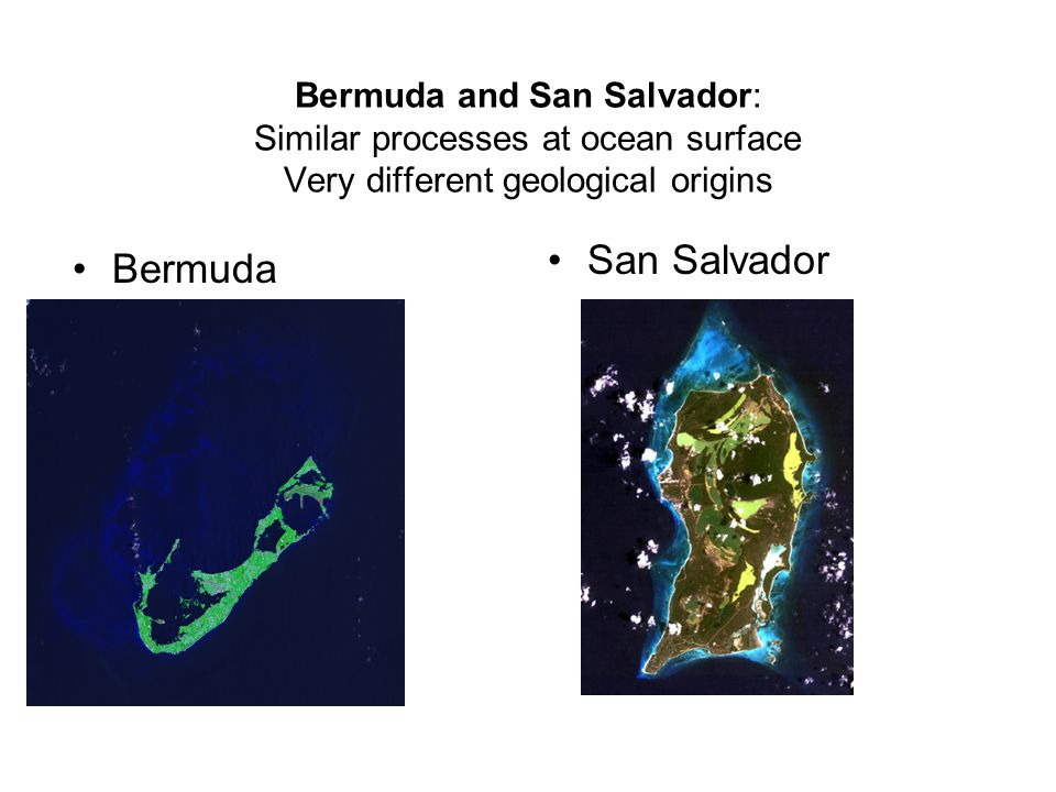 Bermuda and San Salvador: Similar processes at ocean surface Very different geological origins