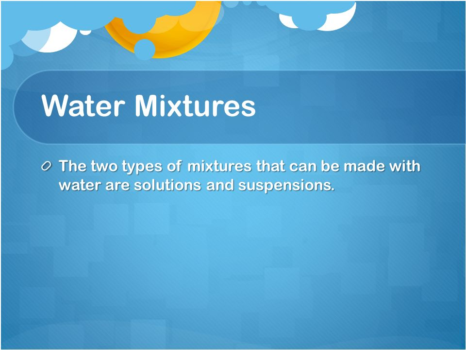 Water Mixtures The two types of mixtures that can be made with water are solutions and suspensions.