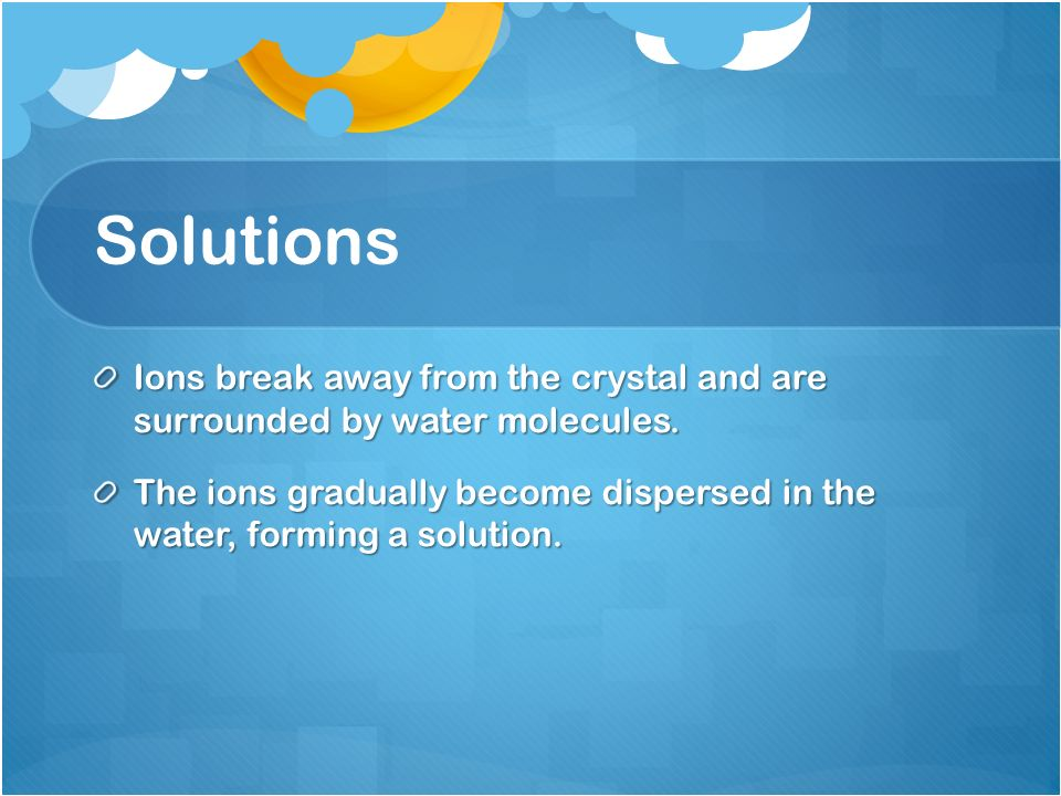 Solutions Ions break away from the crystal and are surrounded by water molecules.