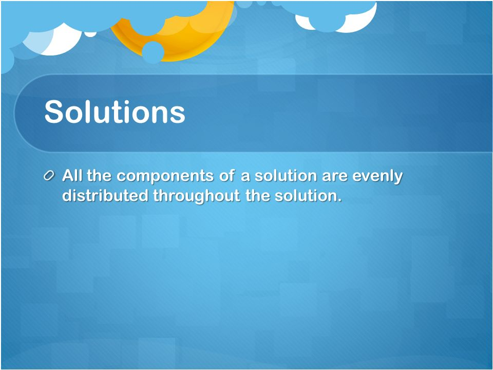 Solutions All the components of a solution are evenly distributed throughout the solution.