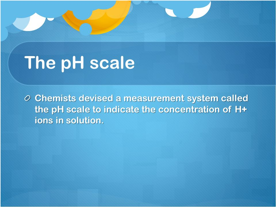 The pH scale Chemists devised a measurement system called the pH scale to indicate the concentration of H+ ions in solution.