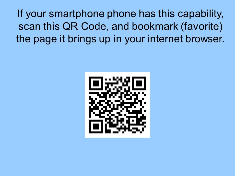 If your smartphone phone has this capability, scan this QR Code, and bookmark (favorite) the page it brings up in your internet browser.