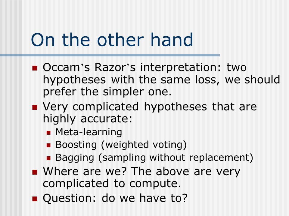 On the other hand Occam's Razor's interpretation: two hypotheses with the same loss, we should prefer the simpler one.