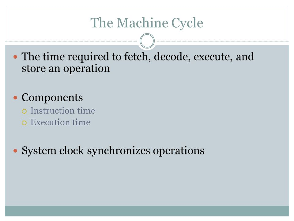 The Machine Cycle The time required to fetch, decode, execute, and store an operation. Components.