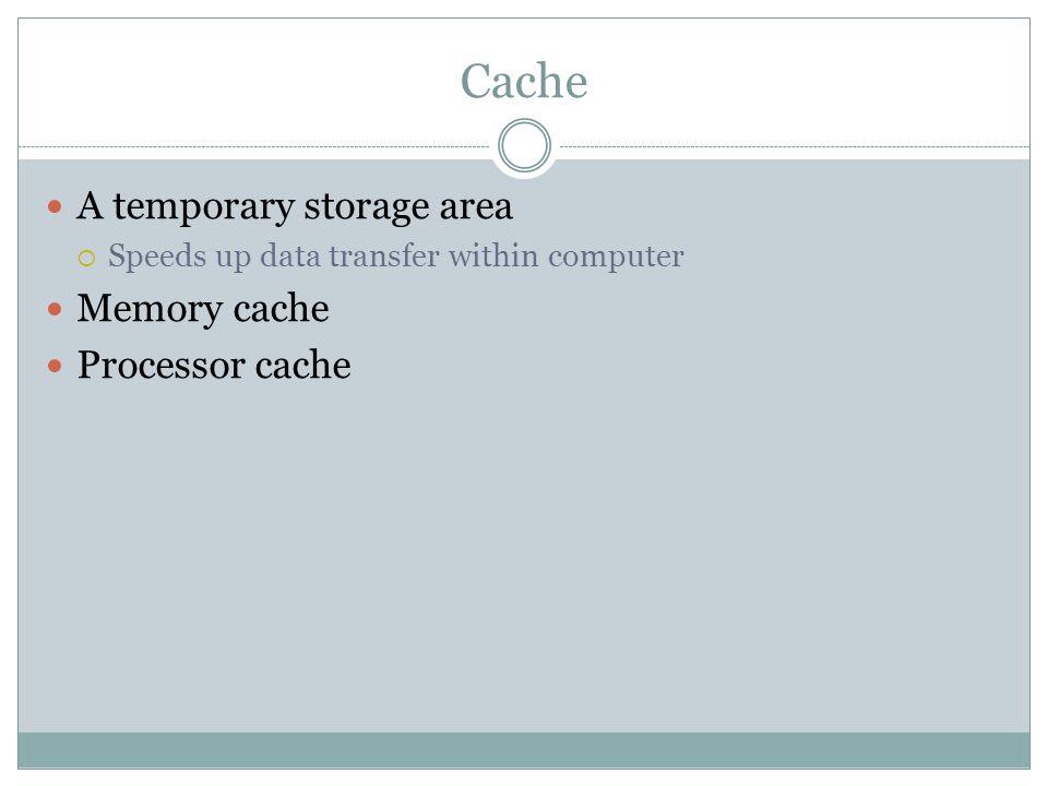 Cache A temporary storage area Memory cache Processor cache
