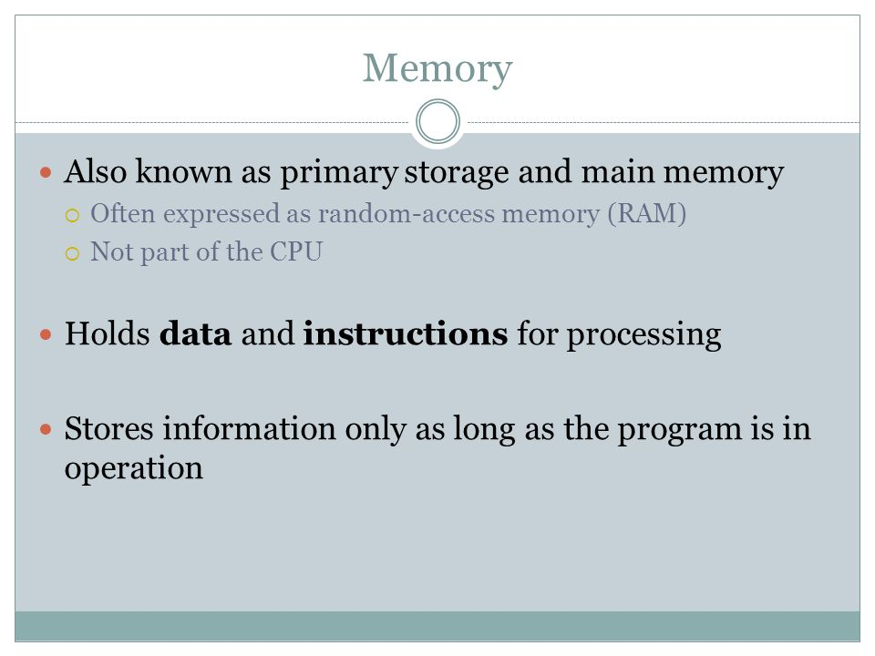Memory Also known as primary storage and main memory