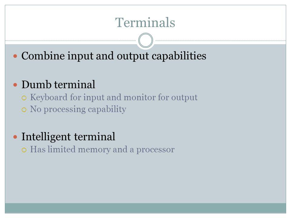 Terminals Combine input and output capabilities Dumb terminal