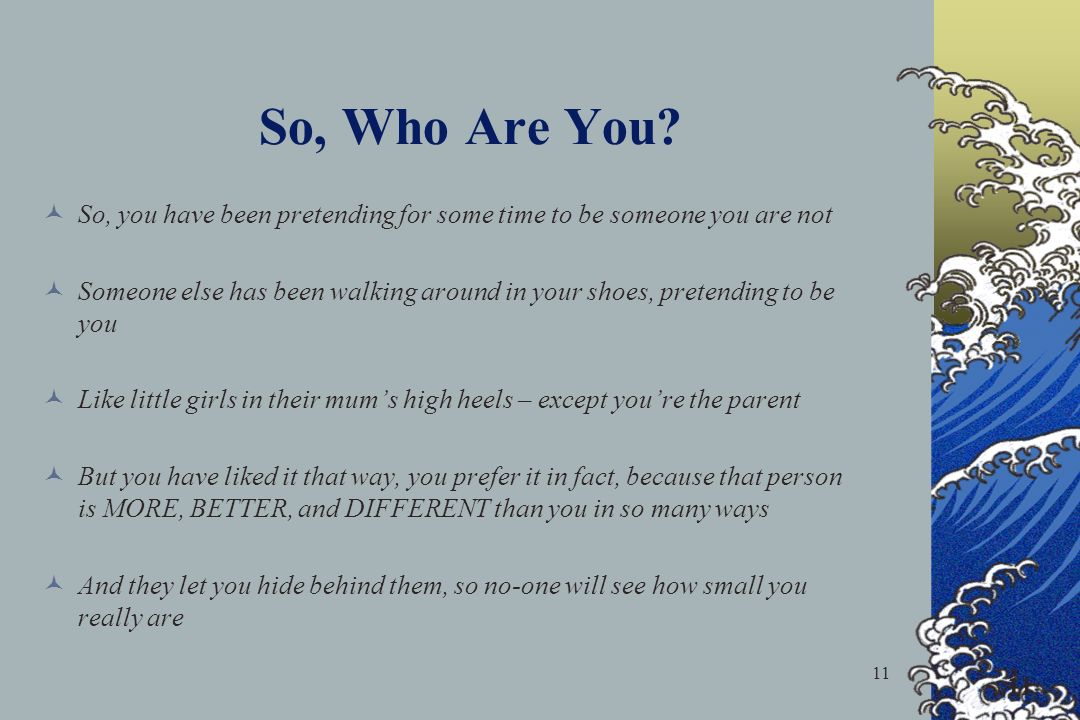 So, Who Are You So, you have been pretending for some time to be someone you are not.
