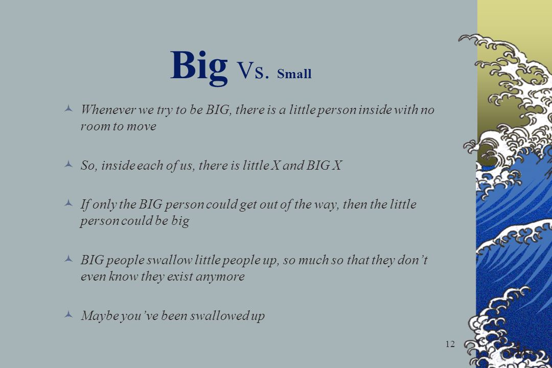 Big Vs. Small Whenever we try to be BIG, there is a little person inside with no room to move. So, inside each of us, there is little X and BIG X.
