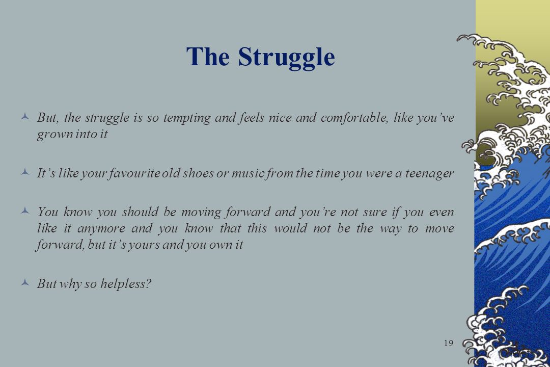 The Struggle But, the struggle is so tempting and feels nice and comfortable, like you've grown into it.