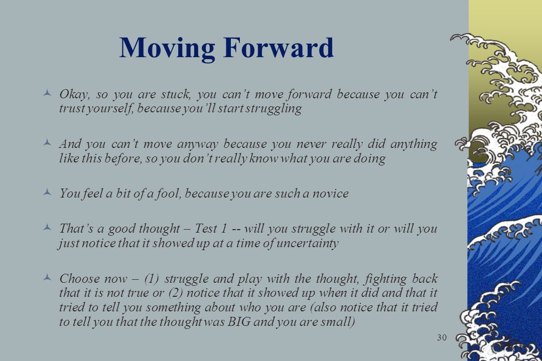 Moving Forward Okay, so you are stuck, you can't move forward because you can't trust yourself, because you'll start struggling.