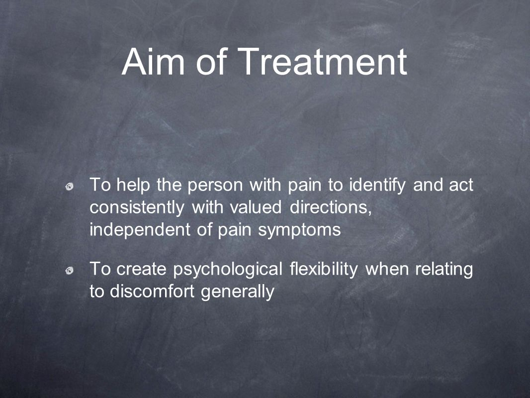 Aim of Treatment To help the person with pain to identify and act consistently with valued directions, independent of pain symptoms.