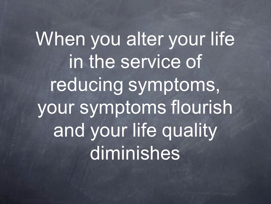 When you alter your life in the service of reducing symptoms, your symptoms flourish and your life quality diminishes