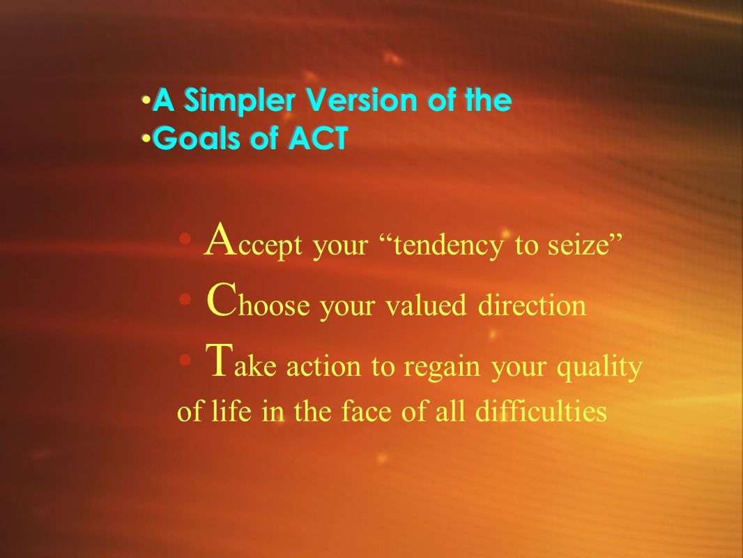 • Accept your tendency to seize • Choose your valued direction