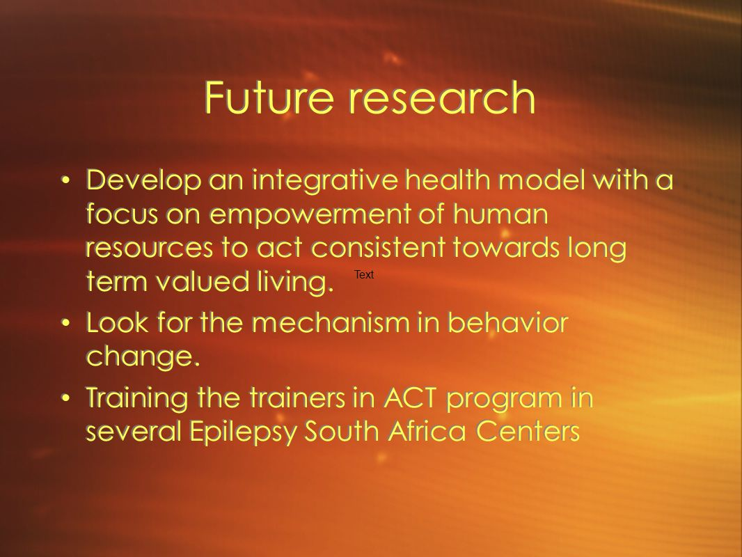 Future research Develop an integrative health model with a focus on empowerment of human resources to act consistent towards long term valued living.