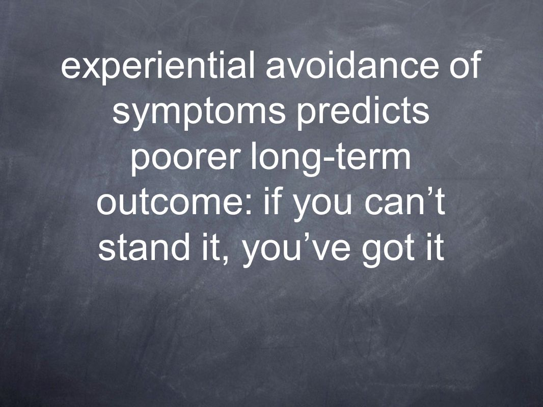 experiential avoidance of symptoms predicts poorer long-term outcome: if you can't stand it, you've got it