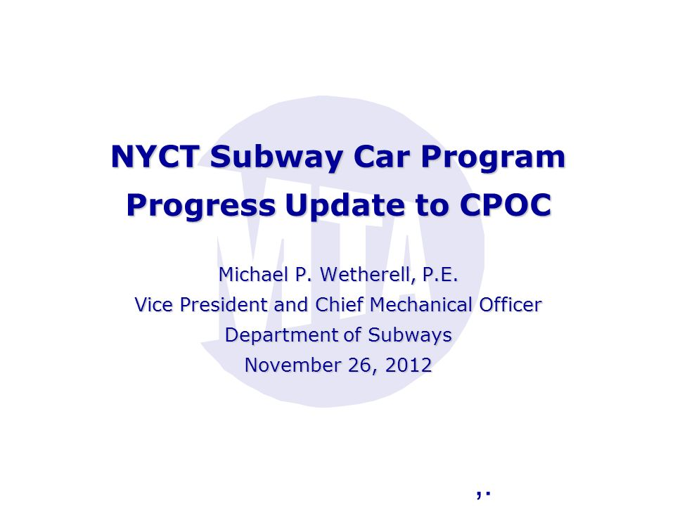 NYCT Subway Car Program Progress Update to CPOC Michael P. Wetherell, P.E. Vice President and Chief Mechanical Officer Department of Subways November 26, 2012