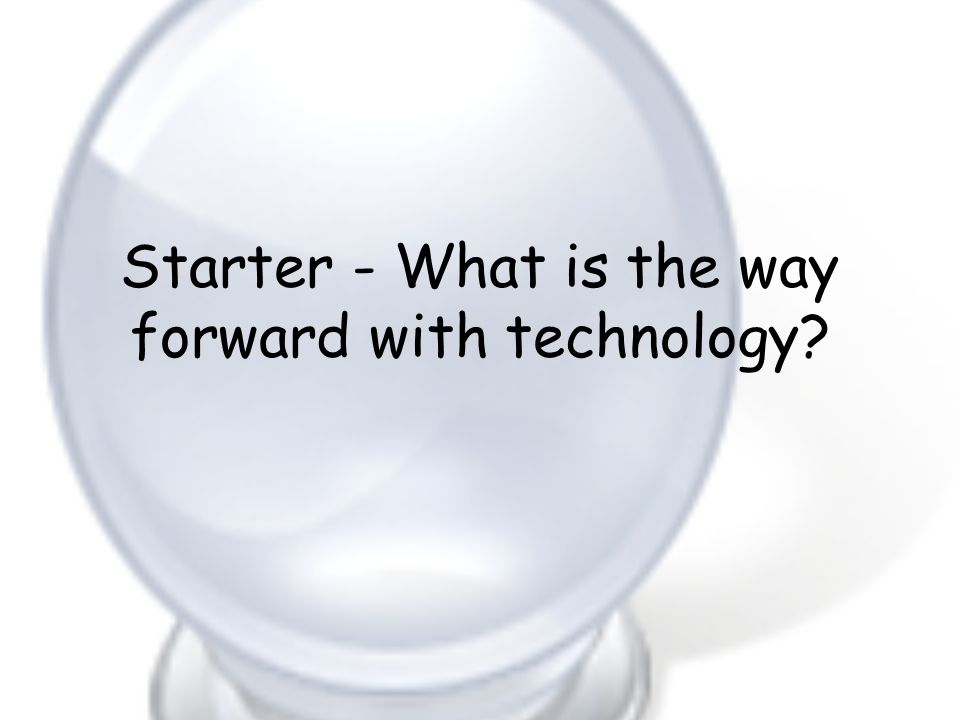 Starter - What is the way forward with technology