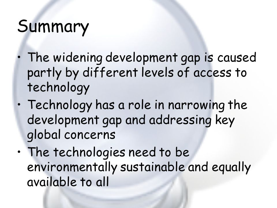 Summary The widening development gap is caused partly by different levels of access to technology.