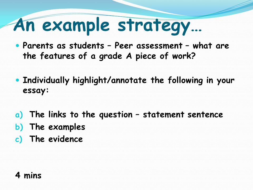 An example strategy… Parents as students – Peer assessment – what are the features of a grade A piece of work