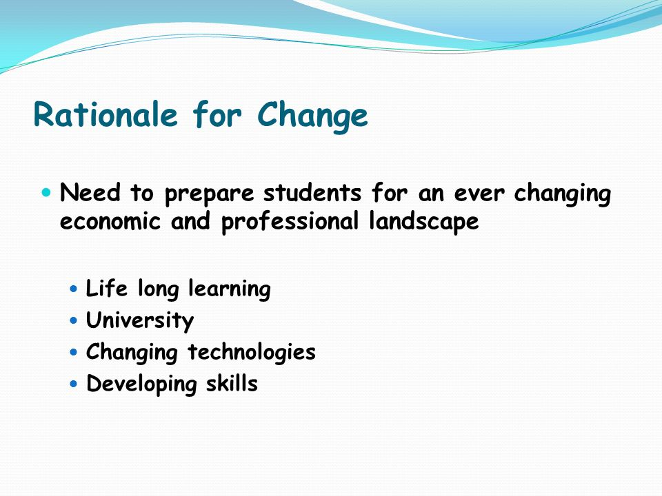 Rationale for Change Need to prepare students for an ever changing economic and professional landscape.