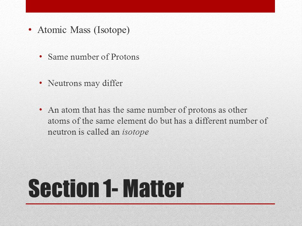 Section 1- Matter Atomic Mass (Isotope) Same number of Protons